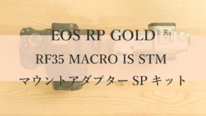 EOS RP ゴールド RF35 MACRO IS STM マウントアダプターSPキット 開封レビュー
