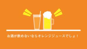 お酒の飲めない私がウーロン茶じゃなくてオレンジジュースを注文する理由