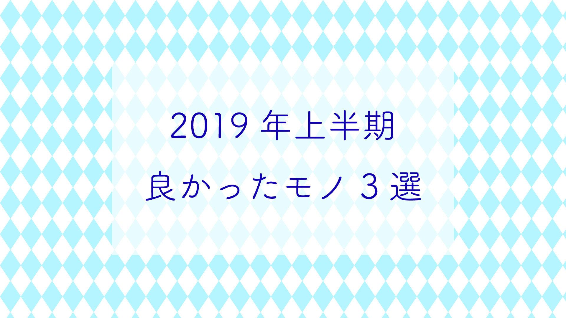 [2019年上半期]良かったモノ3選と今欲しいモノ3選